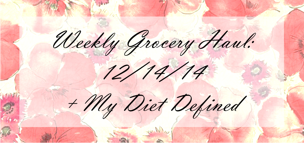 Weekly Grocery Haul: 12/14/14 + My Diet Defined