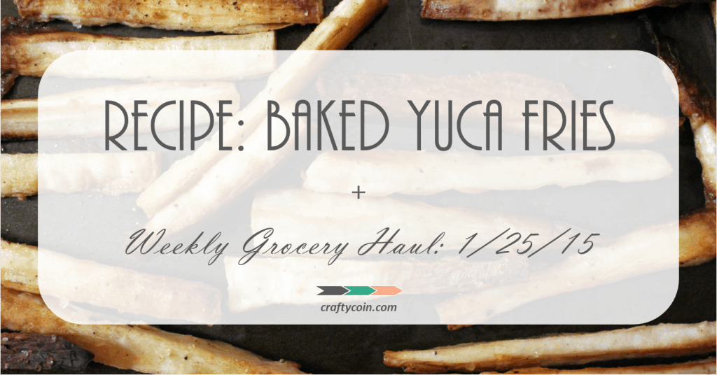 Recipe Baked Yuca Fries + Weekly Grocery Haul 1.25.15