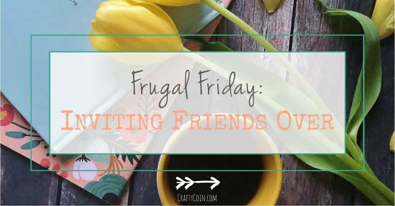 Frugal Friday: Inviting Friends Over